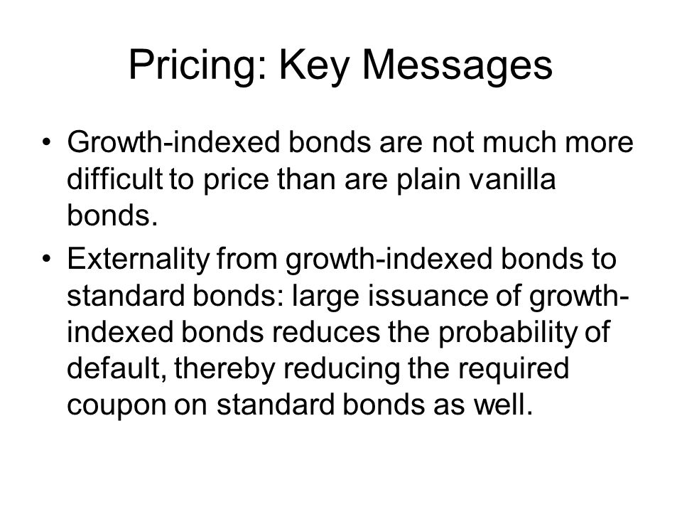 Pricing: Key Messages Growth-indexed bonds are not much more difficult to price than are plain vanilla bonds.