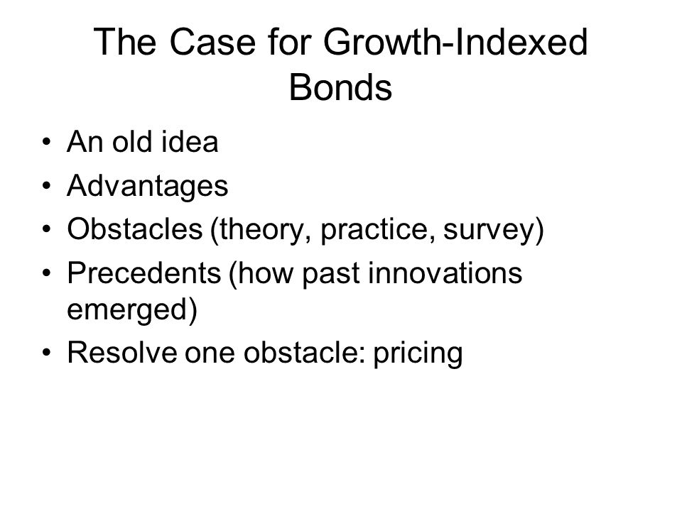 The Case for Growth-Indexed Bonds An old idea Advantages Obstacles (theory, practice, survey) Precedents (how past innovations emerged) Resolve one obstacle: pricing
