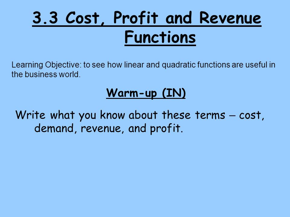 3.3 Cost, Profit and Revenue Functions Learning Objective: to see how linear and quadratic functions are useful in the business world. Warm-up (IN) Wr