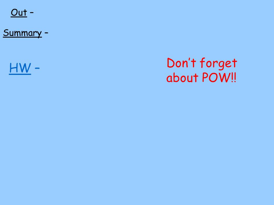 HW – Out – Summary – Dont forget about POW!!