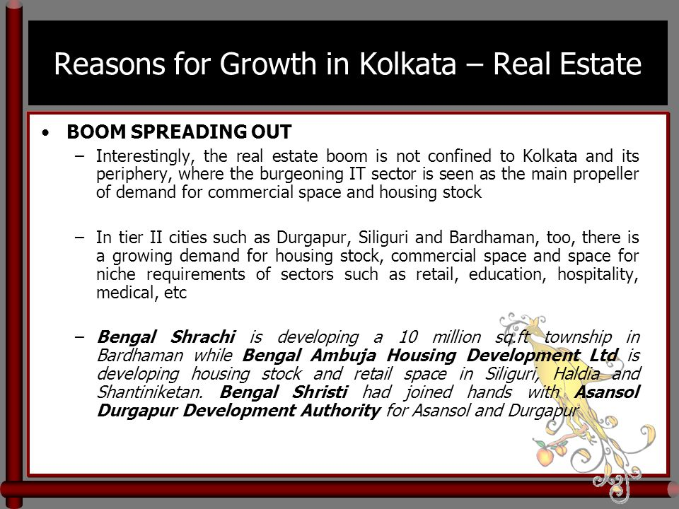 Reasons for Growth in Kolkata – Real Estate BOOM SPREADING OUT –Interestingly, the real estate boom is not confined to Kolkata and its periphery, where the burgeoning IT sector is seen as the main propeller of demand for commercial space and housing stock –In tier II cities such as Durgapur, Siliguri and Bardhaman, too, there is a growing demand for housing stock, commercial space and space for niche requirements of sectors such as retail, education, hospitality, medical, etc –Bengal Shrachi is developing a 10 million sq.ft township in Bardhaman while Bengal Ambuja Housing Development Ltd is developing housing stock and retail space in Siliguri, Haldia and Shantiniketan.