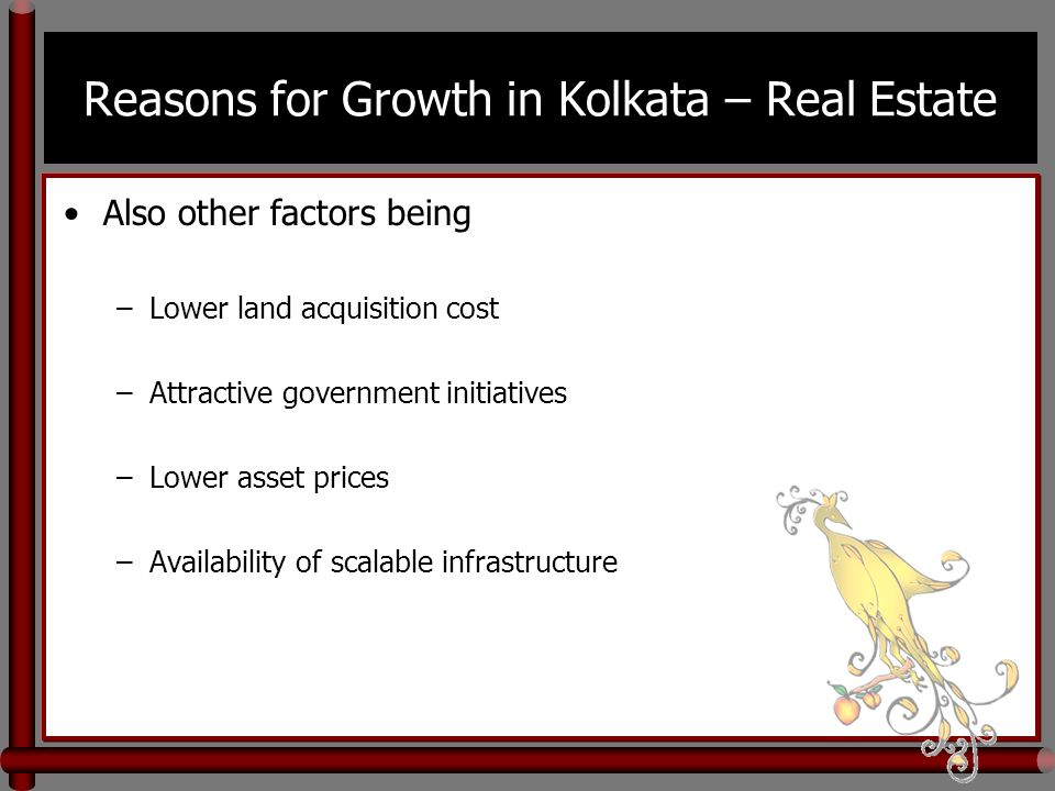 Reasons for Growth in Kolkata – Real Estate Also other factors being –Lower land acquisition cost –Attractive government initiatives –Lower asset prices –Availability of scalable infrastructure