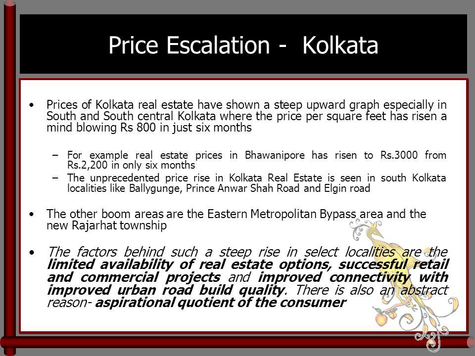 Price Escalation - Kolkata Prices of Kolkata real estate have shown a steep upward graph especially in South and South central Kolkata where the price