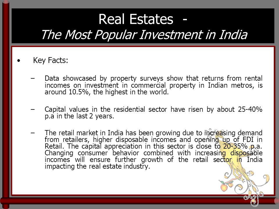 Real Estates - The Most Popular Investment in India Key Facts: –Data showcased by property surveys show that returns from rental incomes on investment