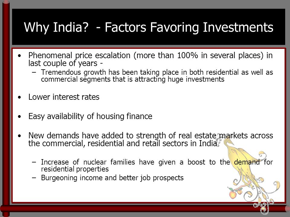 Why India? - Factors Favoring Investments Phenomenal price escalation (more than 100% in several places) in last couple of years - –Tremendous growth