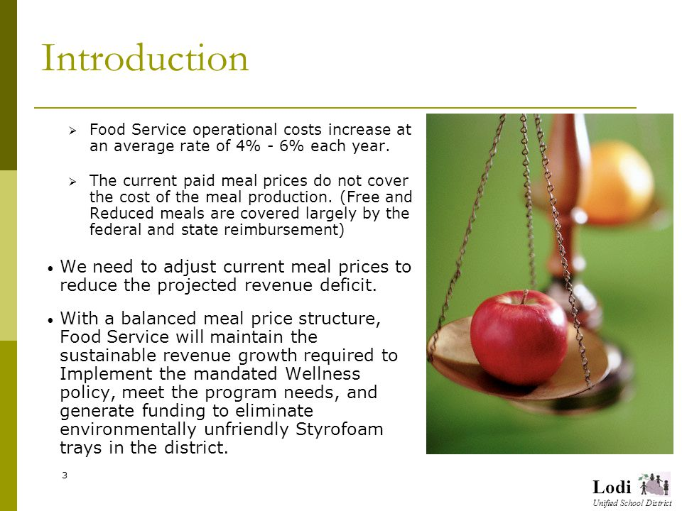Lodi Unified School District Introduction Food Service operational costs increase at an average rate of 4% - 6% each year.