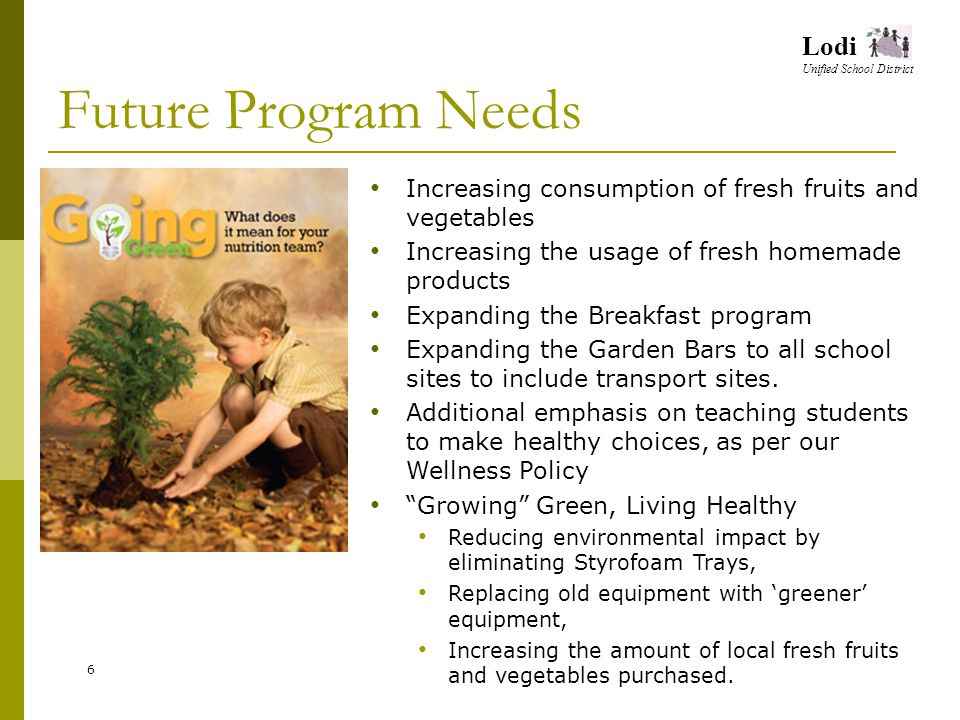 Lodi Unified School District Future Program Needs 6 Increasing consumption of fresh fruits and vegetables Increasing the usage of fresh homemade products Expanding the Breakfast program Expanding the Garden Bars to all school sites to include transport sites.