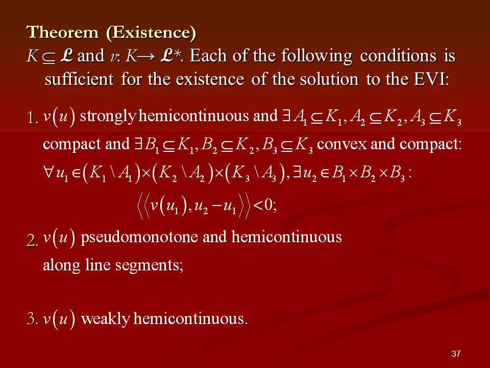 37 Theorem (Existence) K L and v: K L *. Each of the following conditions is sufficient for the existence of the solution to the EVI: 1. 1. 2. 2. 3. 3