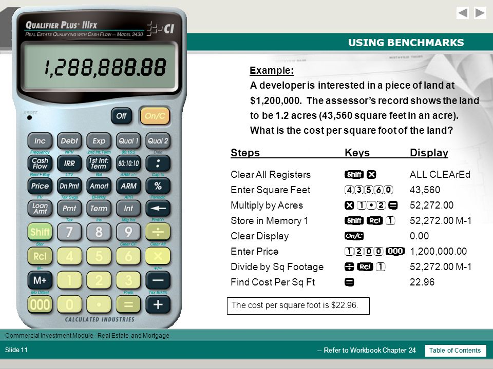 Commercial Investment Module - Real Estate and Mortgage Slide 10 USING BENCHMARKS -- Refer to Workbook Chapter 24 Cost Per Square Foot In the investment side of the business, costs per square foot are almost always used in relationship to land, but can also be applied to improvements (buildings).