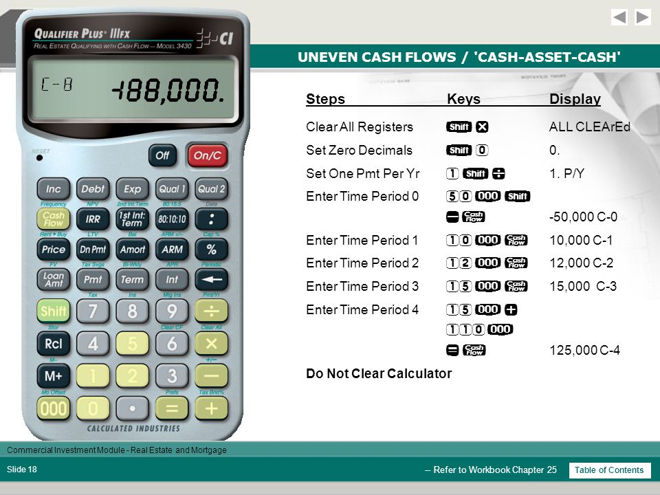 Commercial Investment Module - Real Estate and Mortgage Slide 17 UNEVEN CASH FLOWS / CASH-ASSET-CASH -- Refer to Workbook Chapter 25 Table of Contents Inputting Uneven Cash Flows The Qualifier Plus IIIfx allows input of even or uneven cash flows that occur at regular periods in order to analyze and calculate internal rate of return (IRR) and net present value (NPV).