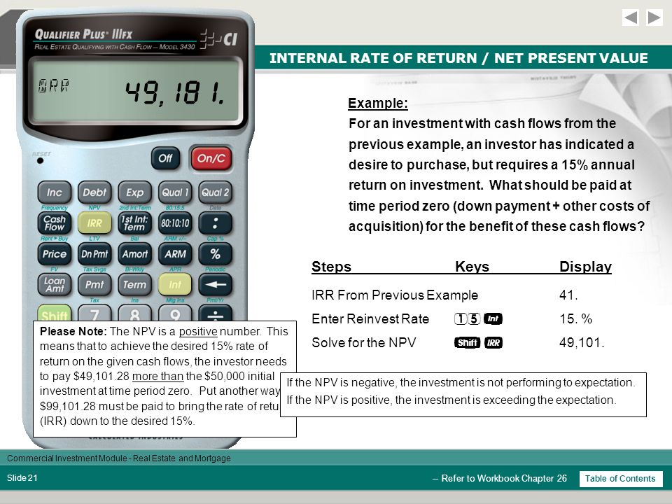 Commercial Investment Module - Real Estate and Mortgage Slide 20 INTERNAL RATE OF RETURN / NET PRESENT VALUE -- Refer to Workbook Chapter 26 Table of Contents Net Present Value (NPV) Net present value is defined as the amount more or less than the initial investment the investor can afford to pay at time period zero to achieve the desired rate of return.
