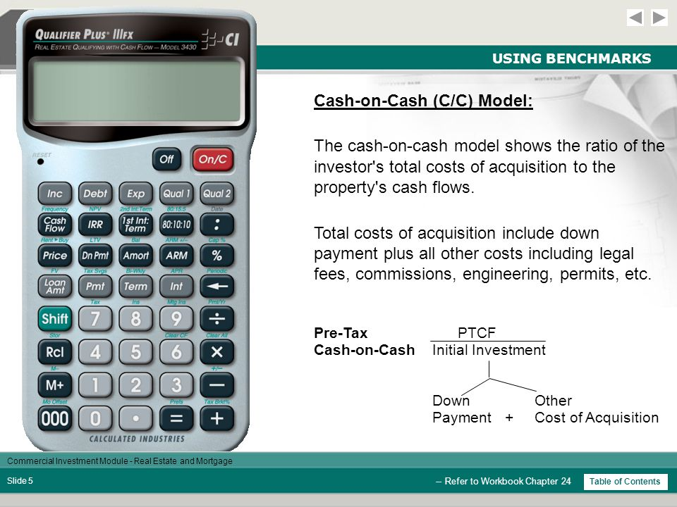 Commercial Investment Module - Real Estate and Mortgage Slide 15 UNEVEN CASH FLOWS / CASH-ASSET-CASH -- Refer to Workbook Chapter 25 Cash Out: The initial cash paid by the investor to control the asset.