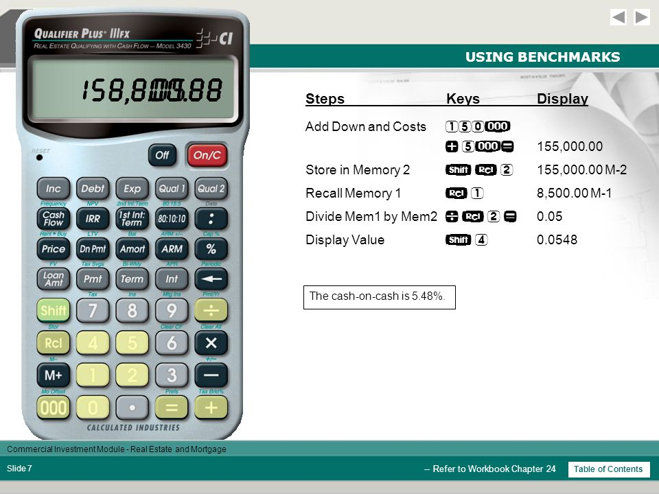 Commercial Investment Module - Real Estate and Mortgage Slide 7 USING BENCHMARKS StepsKeysDisplay Add Down and Costs 155,000.00 Store in Memory 2 155,000.00 M-2 Recall Memory 1 8,500.00 M-1 Divide Mem1 by Mem2 0.05 Display Value 0.0548 -- Refer to Workbook Chapter 24 Table of Contents The cash-on-cash is 5.48%.