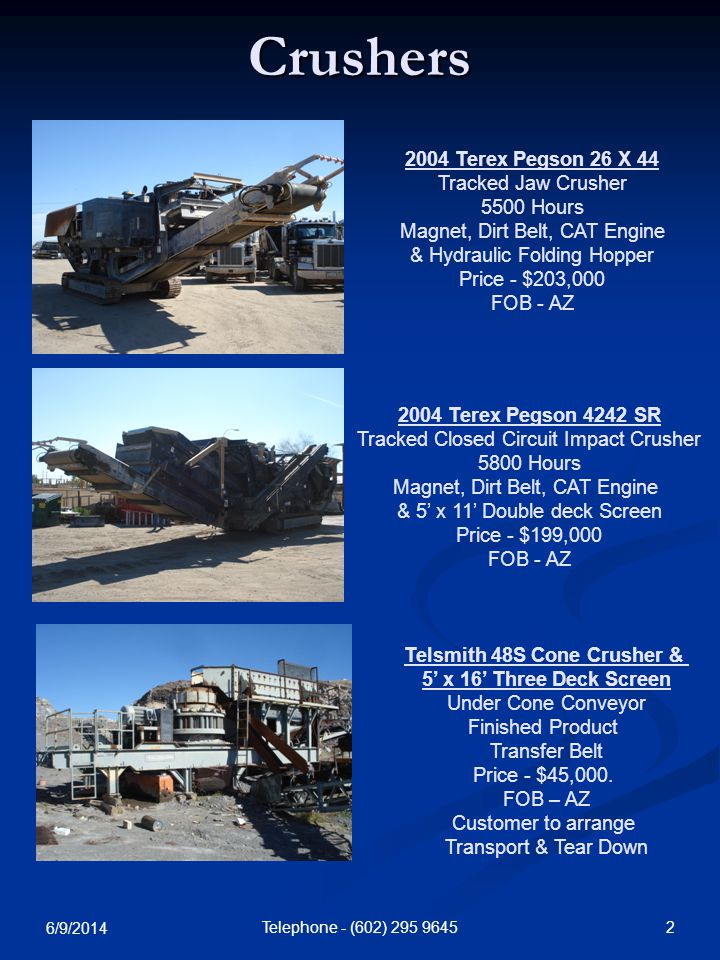 6/9/2014 2Telephone - (602) Crushers 2004 Terex Pegson 26 X 44 Tracked Jaw Crusher 5500 Hours Magnet, Dirt Belt, CAT Engine & Hydraulic Folding Hopper Price - $203,000 FOB - AZ 2004 Terex Pegson 4242 SR Tracked Closed Circuit Impact Crusher 5800 Hours Magnet, Dirt Belt, CAT Engine & 5 x 11 Double deck Screen Price - $199,000 FOB - AZ Telsmith 48S Cone Crusher & 5 x 16 Three Deck Screen Under Cone Conveyor Finished Product Transfer Belt Price - $45,000.