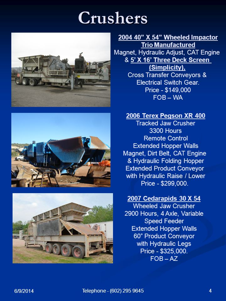 6/9/2014 4Telephone - (602) 295 9645 Crushers 2006 Terex Pegson XR 400 Tracked Jaw Crusher 3300 Hours Remote Control Extended Hopper Walls Magnet, Dirt Belt, CAT Engine & Hydraulic Folding Hopper Extended Product Conveyor with Hydraulic Raise / Lower Price - $299,000.