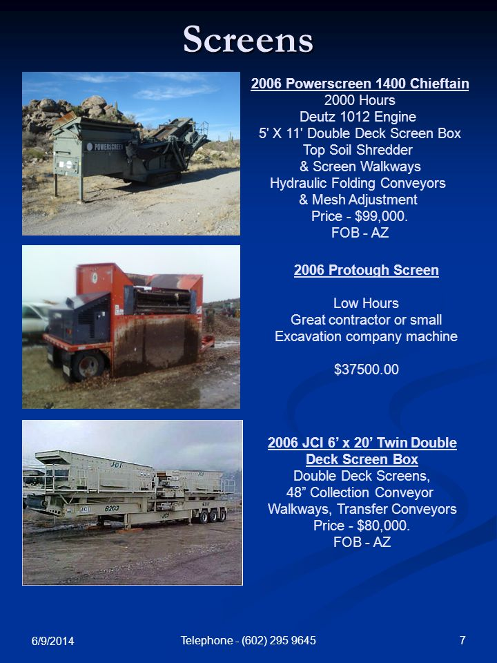 6/9/2014 7Telephone - (602) Screens 2006 Protough Screen Low Hours Great contractor or small Excavation company machine $ Powerscreen 1400 Chieftain 2000 Hours Deutz 1012 Engine 5 X 11 Double Deck Screen Box Top Soil Shredder & Screen Walkways Hydraulic Folding Conveyors & Mesh Adjustment Price - $99,000.