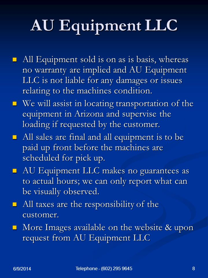 6/9/2014 8Telephone - (602) 295 9645 AU Equipment LLC All Equipment sold is on as is basis, whereas no warranty are implied and AU Equipment LLC is not liable for any damages or issues relating to the machines condition.
