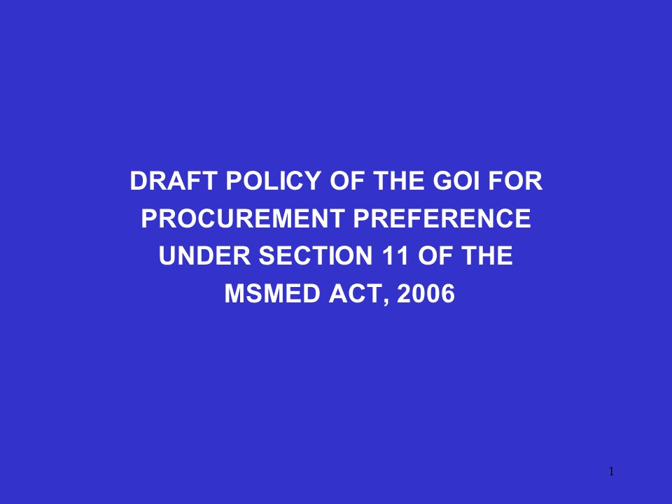 1 DRAFT POLICY OF THE GOI FOR PROCUREMENT PREFERENCE UNDER SECTION 11 OF THE MSMED ACT, 2006