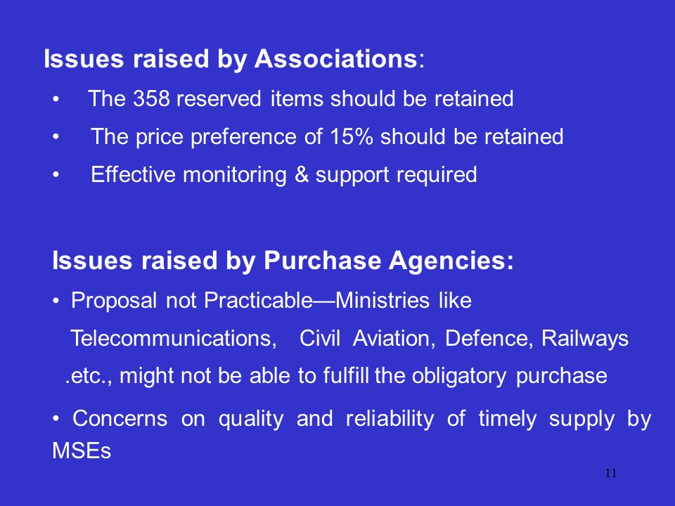 11 Issues raised by Associations: The 358 reserved items should be retained The price preference of 15% should be retained Effective monitoring & support required Issues raised by Purchase Agencies: Proposal not PracticableMinistries like Telecommunications, Civil Aviation, Defence, Railways.etc., might not be able to fulfill the obligatory purchase Concerns on quality and reliability of timely supply by MSEs