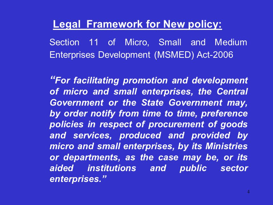 4 Legal Framework for New policy: Section 11 of Micro, Small and Medium Enterprises Development (MSMED) Act-2006 For facilitating promotion and development of micro and small enterprises, the Central Government or the State Government may, by order notify from time to time, preference policies in respect of procurement of goods and services, produced and provided by micro and small enterprises, by its Ministries or departments, as the case may be, or its aided institutions and public sector enterprises.