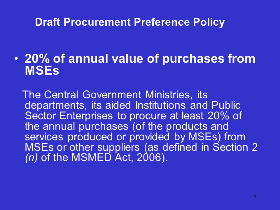 5 Draft Procurement Preference Policy 20% of annual value of purchases from MSEs The Central Government Ministries, its departments, its aided Institutions and Public Sector Enterprises to procure at least 20% of the annual purchases (of the products and services produced or provided by MSEs) from MSEs or other suppliers (as defined in Section 2 (n) of the MSMED Act, 2006)..