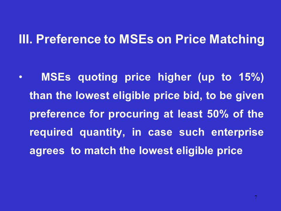 7 III. Preference to MSEs on Price Matching MSEs quoting price higher (up to 15%) than the lowest eligible price bid, to be given preference for procu