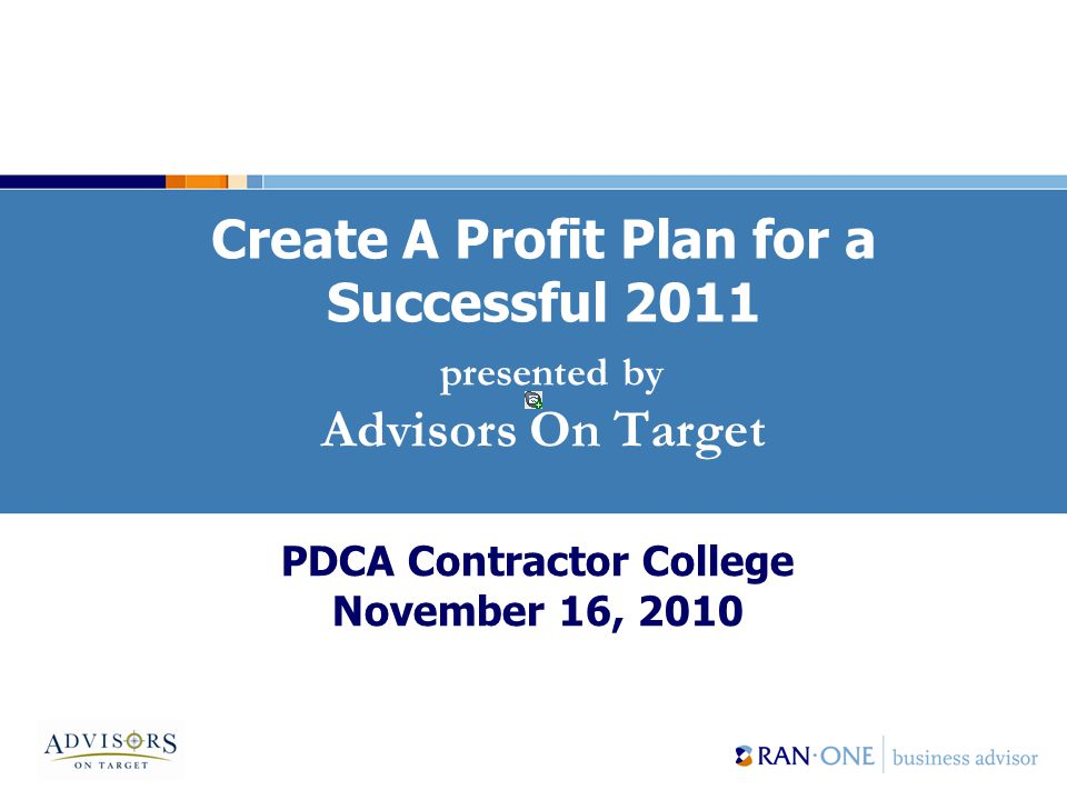 Create A Profit Plan for a Successful 2011 presented by Advisors On Target PDCA Contractor College November 16, 2010