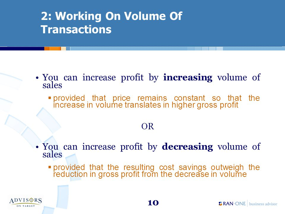 10 2: Working On Volume Of Transactions You can increase profit by increasing volume of sales provided that price remains constant so that the increase in volume translates in higher gross profit OR You can increase profit by decreasing volume of sales provided that the resulting cost savings outweigh the reduction in gross profit from the decrease in volume