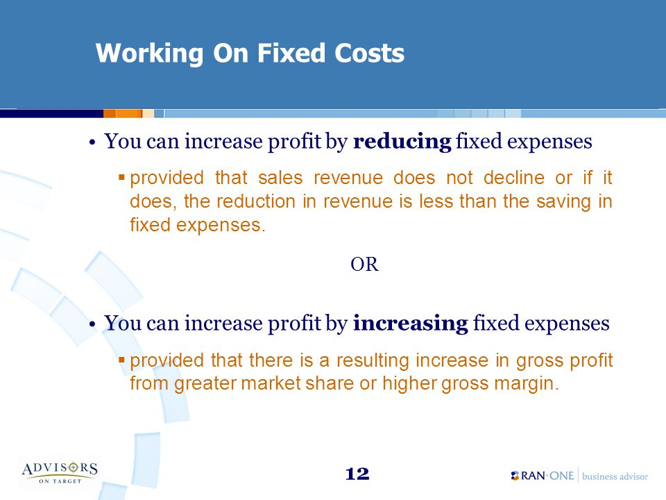 12 Working On Fixed Costs You can increase profit by reducing fixed expenses provided that sales revenue does not decline or if it does, the reduction in revenue is less than the saving in fixed expenses.