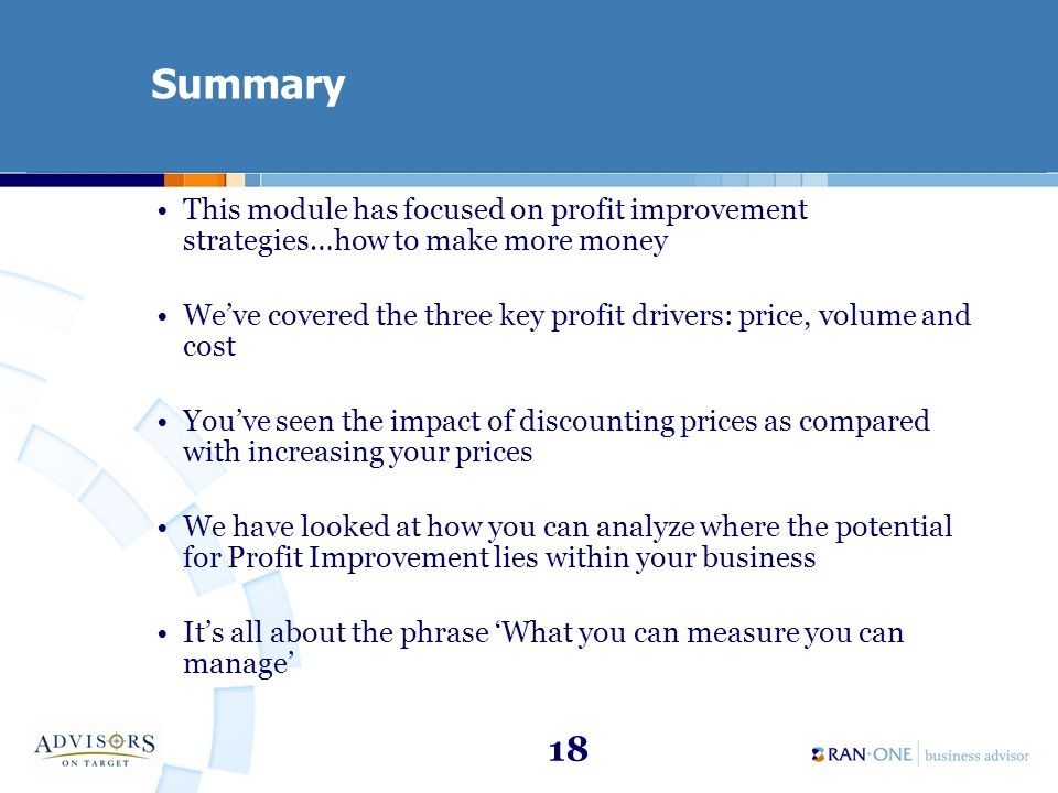 18 Summary This module has focused on profit improvement strategies…how to make more money Weve covered the three key profit drivers: price, volume and cost Youve seen the impact of discounting prices as compared with increasing your prices We have looked at how you can analyze where the potential for Profit Improvement lies within your business Its all about the phrase What you can measure you can manage