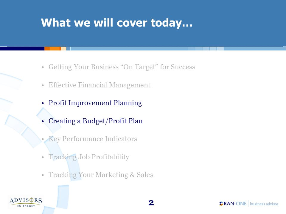2 What we will cover today… Getting Your Business On Target for Success Effective Financial Management Profit Improvement Planning Creating a Budget/Profit Plan Key Performance Indicators Tracking Job Profitability Tracking Your Marketing & Sales