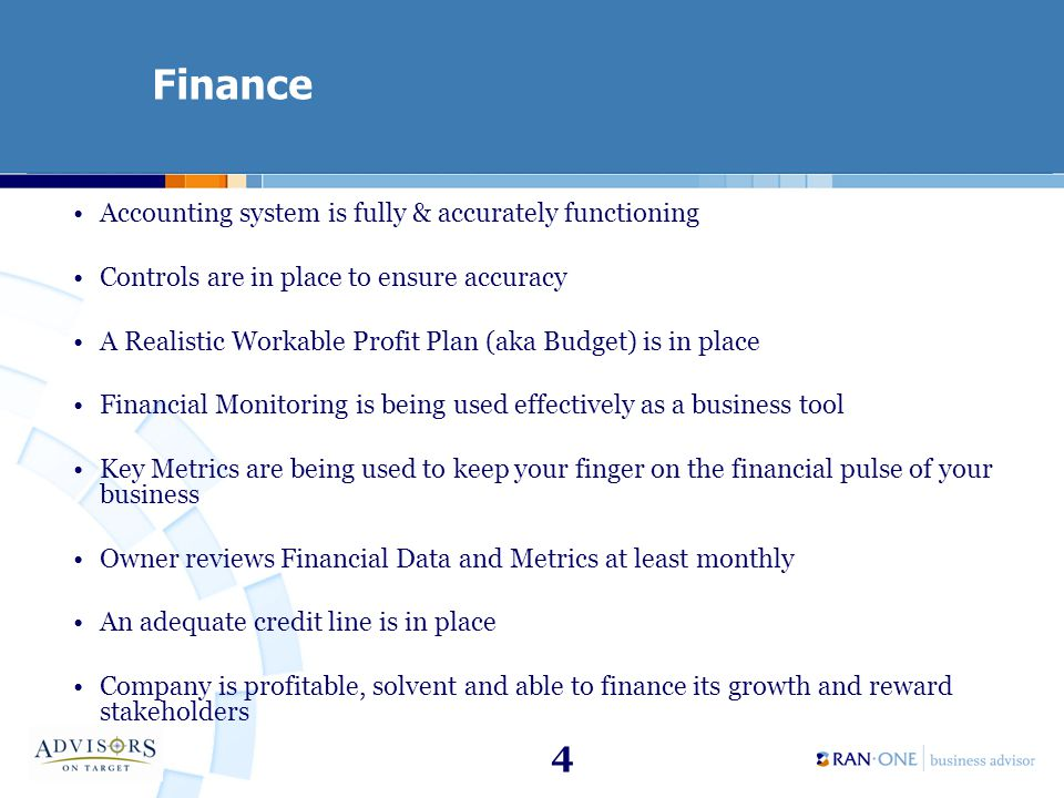 4 Finance Accounting system is fully & accurately functioning Controls are in place to ensure accuracy A Realistic Workable Profit Plan (aka Budget) is in place Financial Monitoring is being used effectively as a business tool Key Metrics are being used to keep your finger on the financial pulse of your business Owner reviews Financial Data and Metrics at least monthly An adequate credit line is in place Company is profitable, solvent and able to finance its growth and reward stakeholders