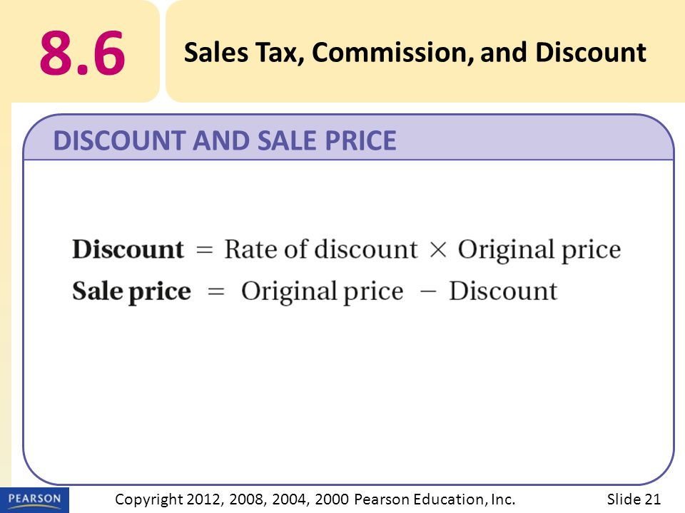 8.6 Sales Tax, Commission, and Discount DISCOUNT AND SALE PRICE Slide 21Copyright 2012, 2008, 2004, 2000 Pearson Education, Inc.