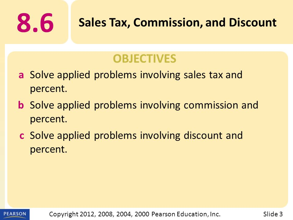 OBJECTIVES 8.6 Sales Tax, Commission, and Discount Slide 3Copyright 2012, 2008, 2004, 2000 Pearson Education, Inc.