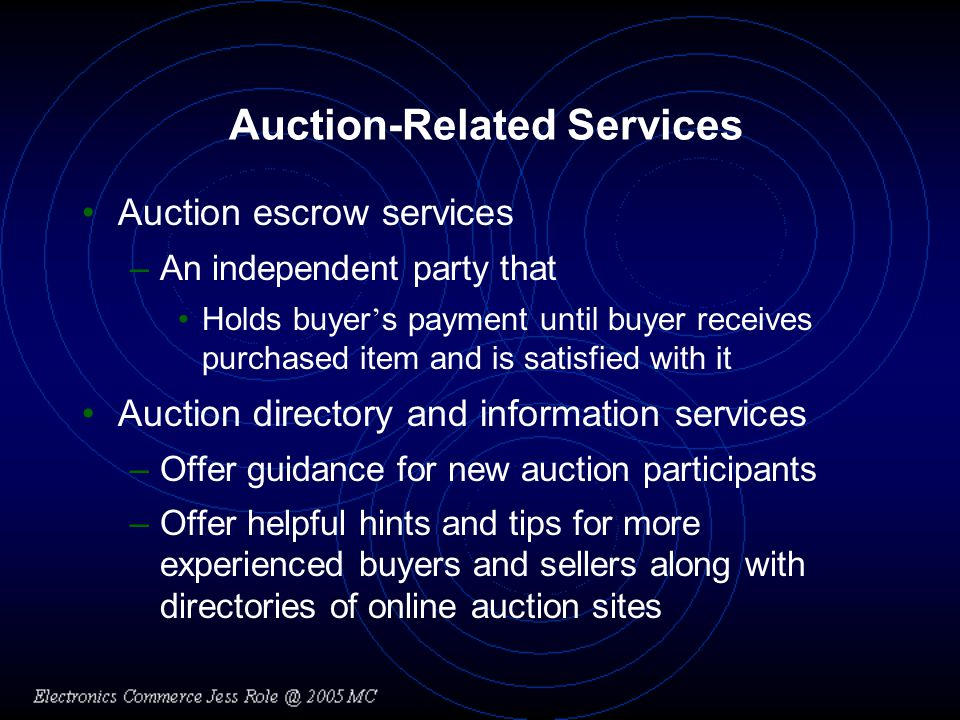 Auction-Related Services Auction escrow services –An independent party that Holds buyer s payment until buyer receives purchased item and is satisfied with it Auction directory and information services –Offer guidance for new auction participants –Offer helpful hints and tips for more experienced buyers and sellers along with directories of online auction sites