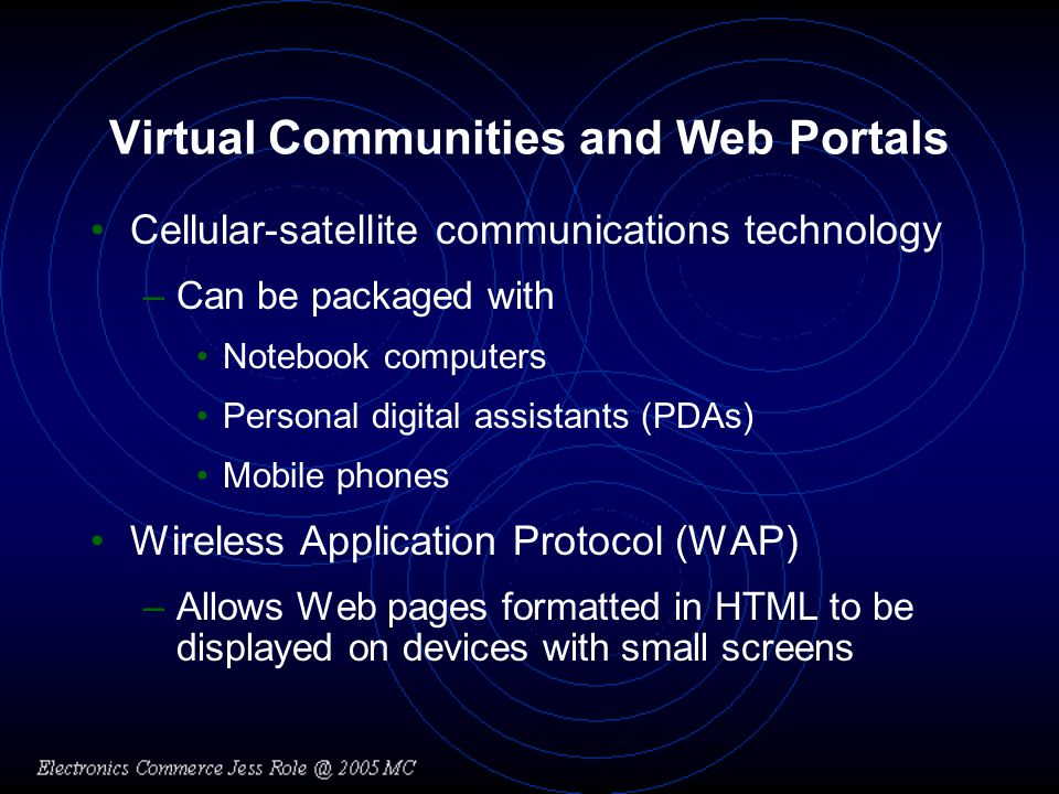 Virtual Communities and Web Portals Cellular-satellite communications technology –Can be packaged with Notebook computers Personal digital assistants (PDAs) Mobile phones Wireless Application Protocol (WAP) –Allows Web pages formatted in HTML to be displayed on devices with small screens