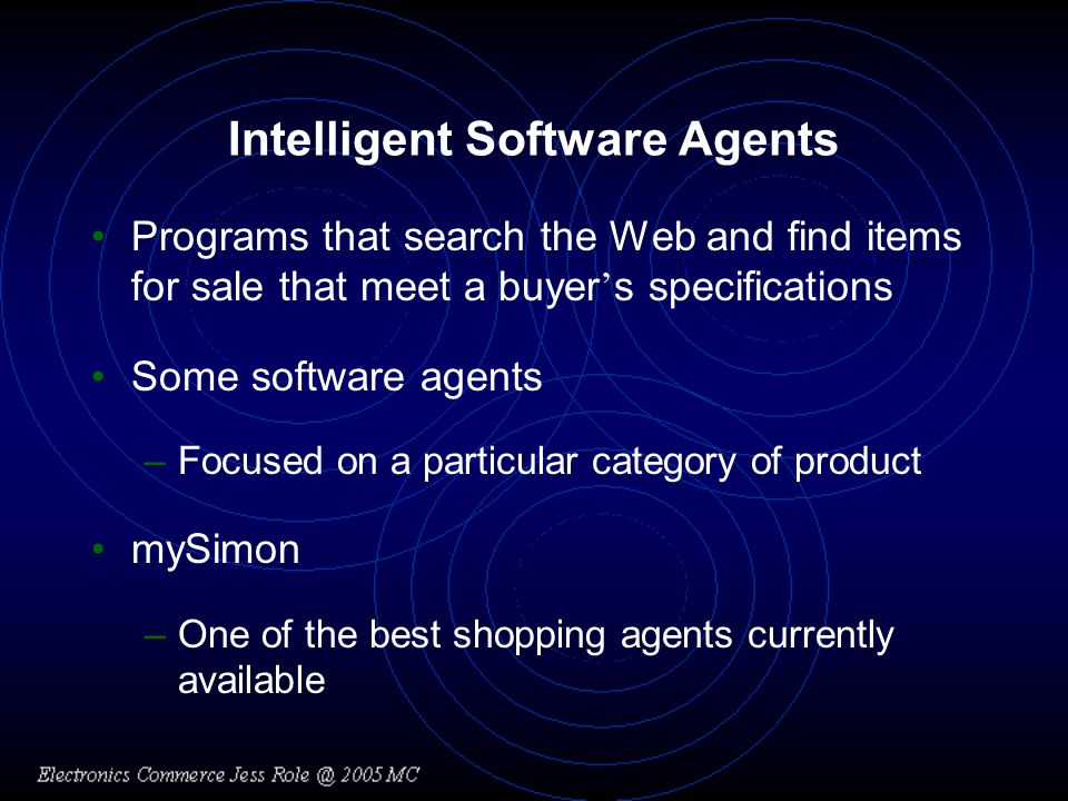 Intelligent Software Agents Programs that search the Web and find items for sale that meet a buyer s specifications Some software agents –Focused on a particular category of product mySimon –One of the best shopping agents currently available