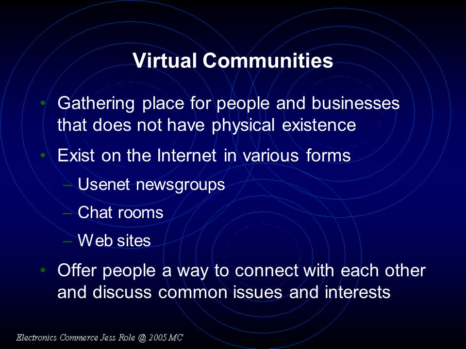 Virtual Communities Gathering place for people and businesses that does not have physical existence Exist on the Internet in various forms –Usenet newsgroups –Chat rooms –Web sites Offer people a way to connect with each other and discuss common issues and interests