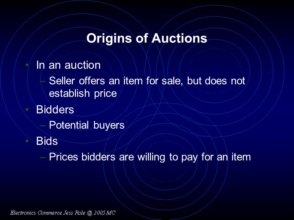 Origins of Auctions In an auction –Seller offers an item for sale, but does not establish price Bidders –Potential buyers Bids –Prices bidders are willing to pay for an item
