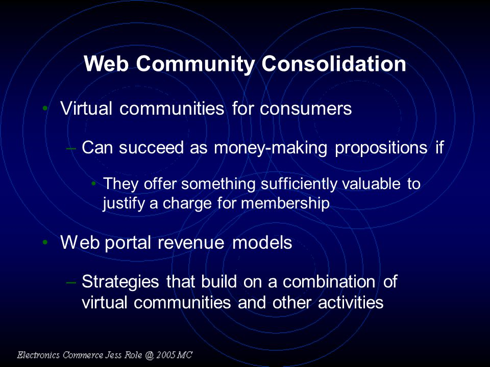 Web Community Consolidation Virtual communities for consumers –Can succeed as money-making propositions if They offer something sufficiently valuable to justify a charge for membership Web portal revenue models –Strategies that build on a combination of virtual communities and other activities