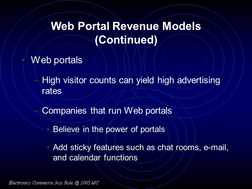 Web Portal Revenue Models (Continued) Web portals –High visitor counts can yield high advertising rates –Companies that run Web portals Believe in the power of portals Add sticky features such as chat rooms, e-mail, and calendar functions
