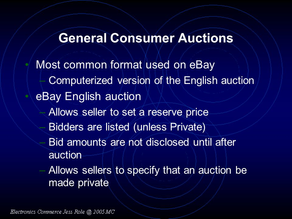 General Consumer Auctions Most common format used on eBay –Computerized version of the English auction eBay English auction –Allows seller to set a reserve price –Bidders are listed (unless Private) –Bid amounts are not disclosed until after auction –Allows sellers to specify that an auction be made private