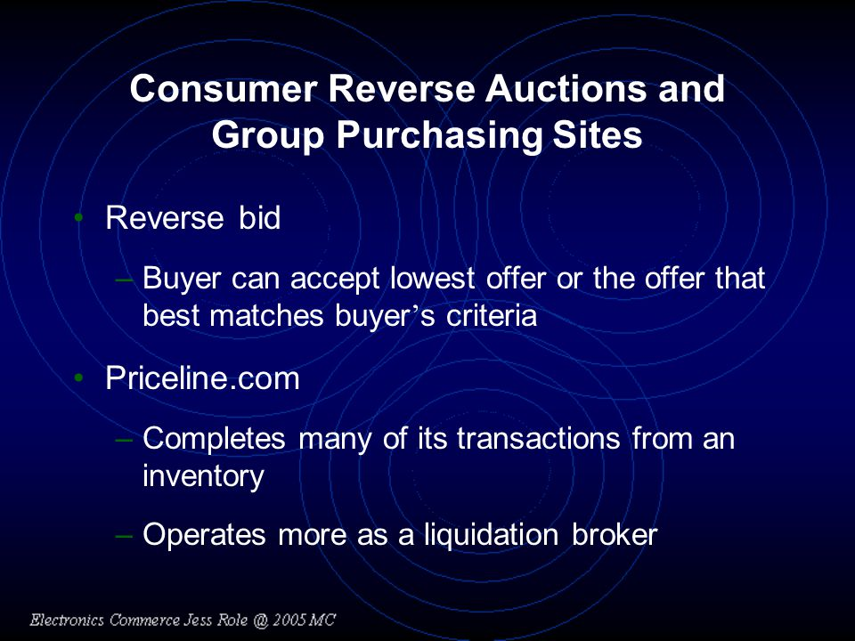 Consumer Reverse Auctions and Group Purchasing Sites Reverse bid –Buyer can accept lowest offer or the offer that best matches buyer s criteria Priceline.com –Completes many of its transactions from an inventory –Operates more as a liquidation broker