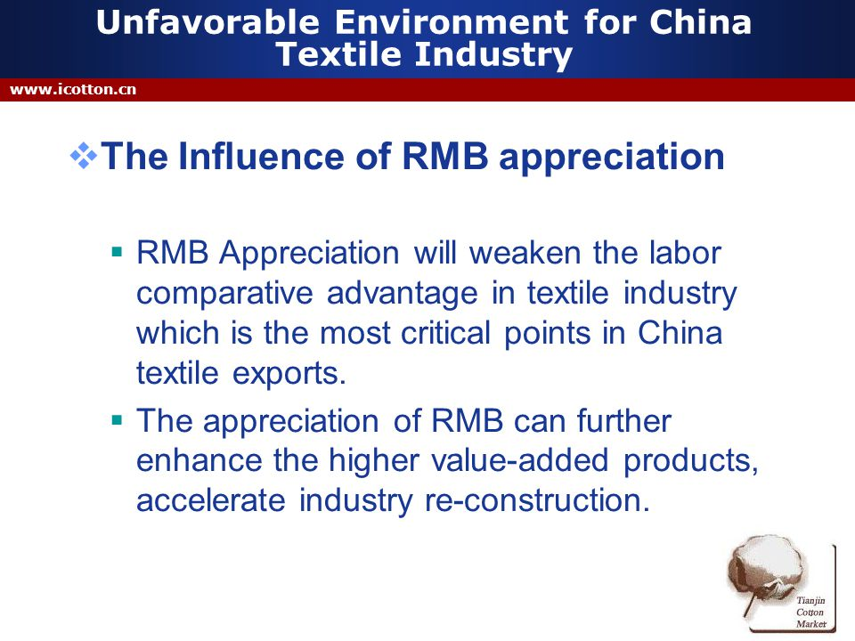Unfavorable Environment for China Textile Industry The Influence of RMB appreciation RMB Appreciation will weaken the labor comparative advantage in textile industry which is the most critical points in China textile exports.