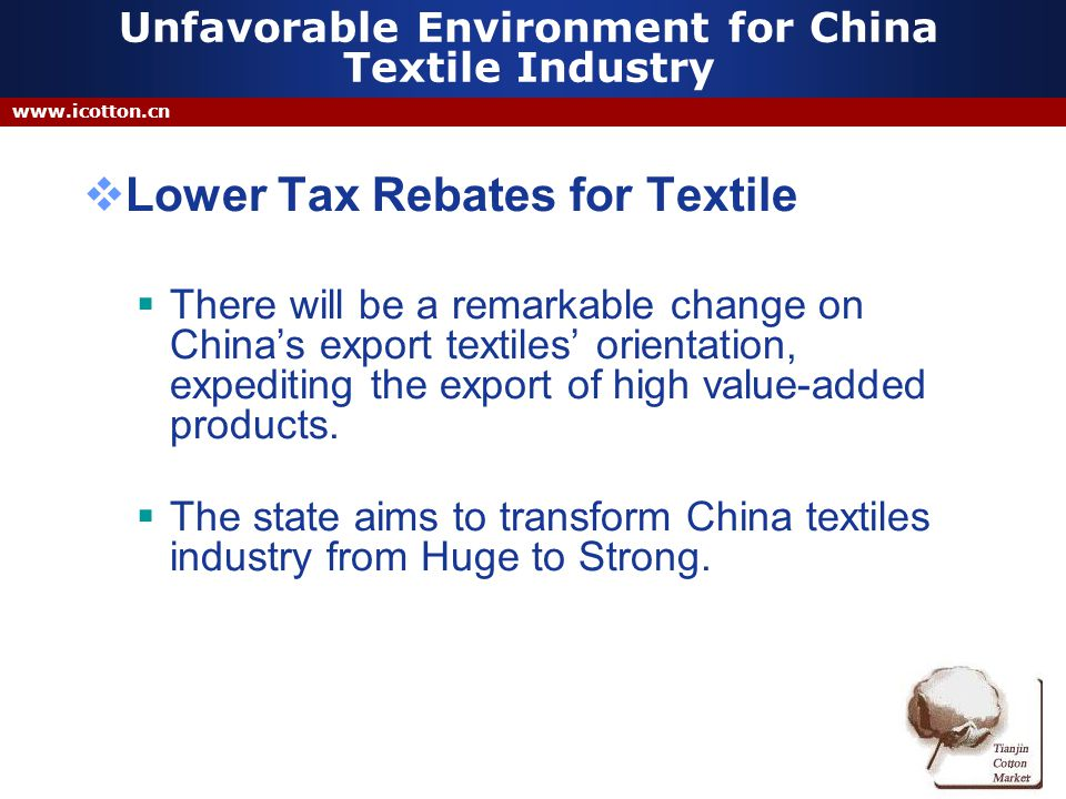 www.icotton.cn Unfavorable Environment for China Textile Industry Lower Tax Rebates for Textile There will be a remarkable change on Chinas export textiles orientation, expediting the export of high value-added products.