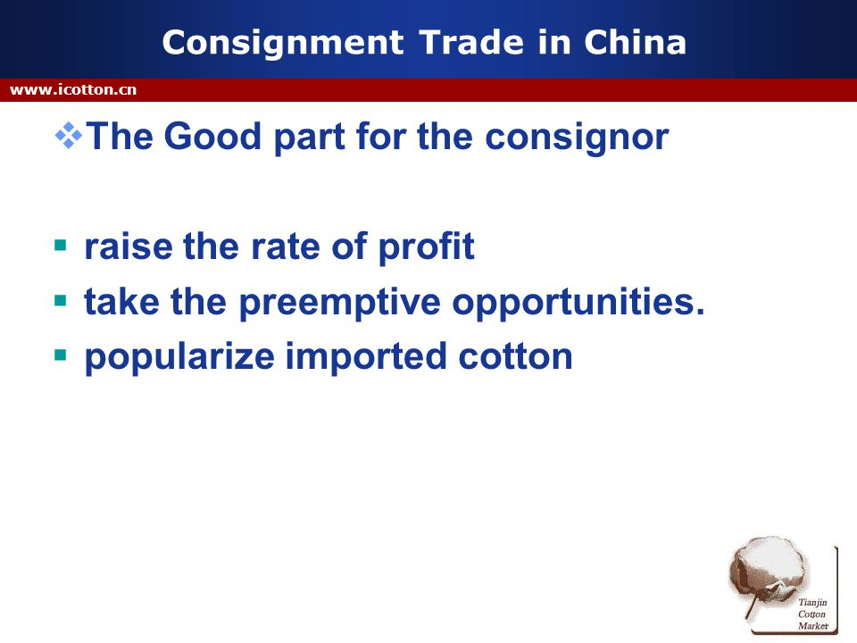 www.icotton.cn Consignment Trade in China The Good part for the consignor raise the rate of profit take the preemptive opportunities.