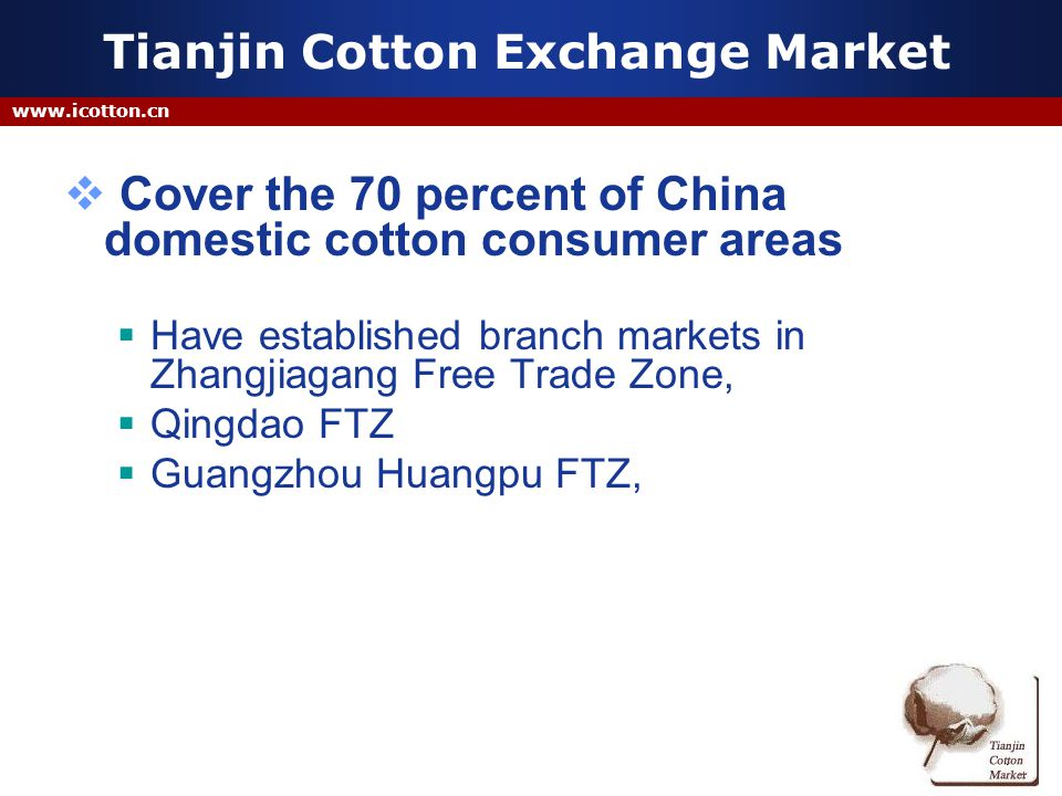 www.icotton.cn Tianjin Cotton Exchange Market Cover the 70 percent of China domestic cotton consumer areas Have established branch markets in Zhangjiagang Free Trade Zone, Qingdao FTZ Guangzhou Huangpu FTZ,
