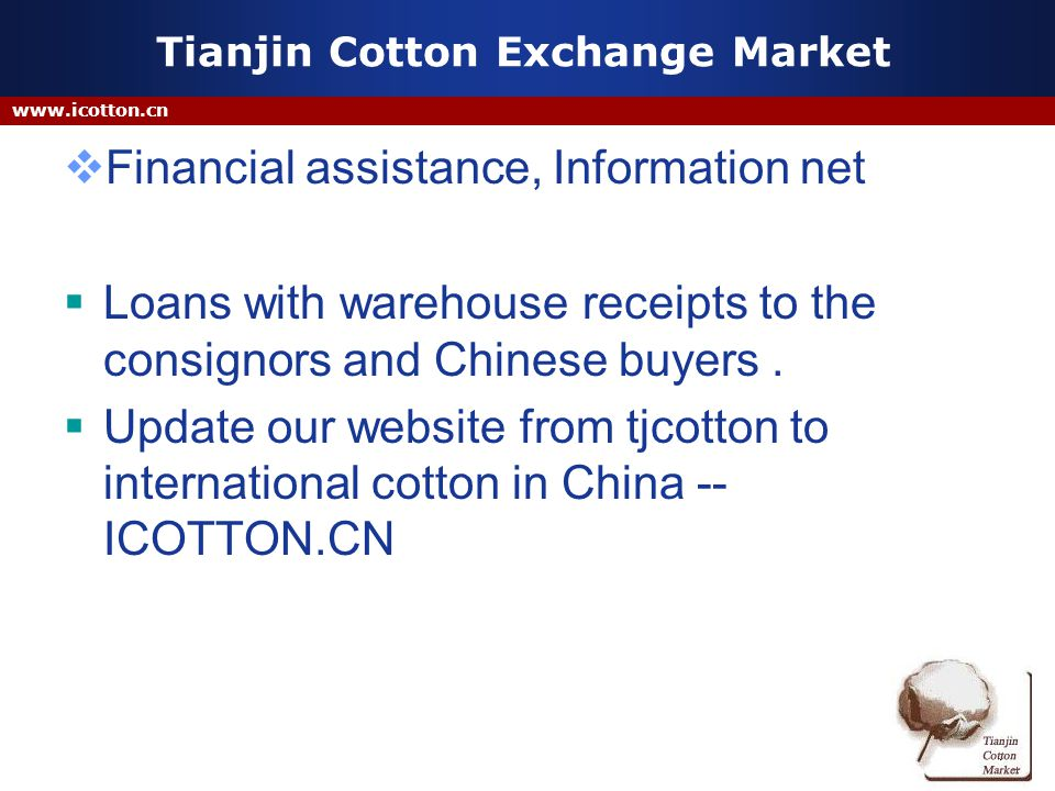 www.icotton.cn Tianjin Cotton Exchange Market Financial assistance, Information net Loans with warehouse receipts to the consignors and Chinese buyers.