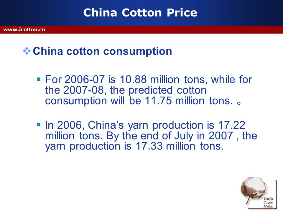 www.icotton.cn China Cotton Price China cotton consumption For 2006-07 is 10.88 million tons, while for the 2007-08, the predicted cotton consumption will be 11.75 million tons.