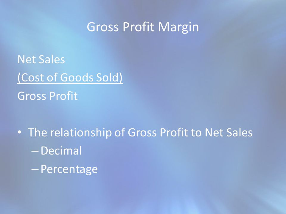 Gross Profit Margin Net Sales (Cost of Goods Sold) Gross Profit The relationship of Gross Profit to Net Sales – Decimal – Percentage